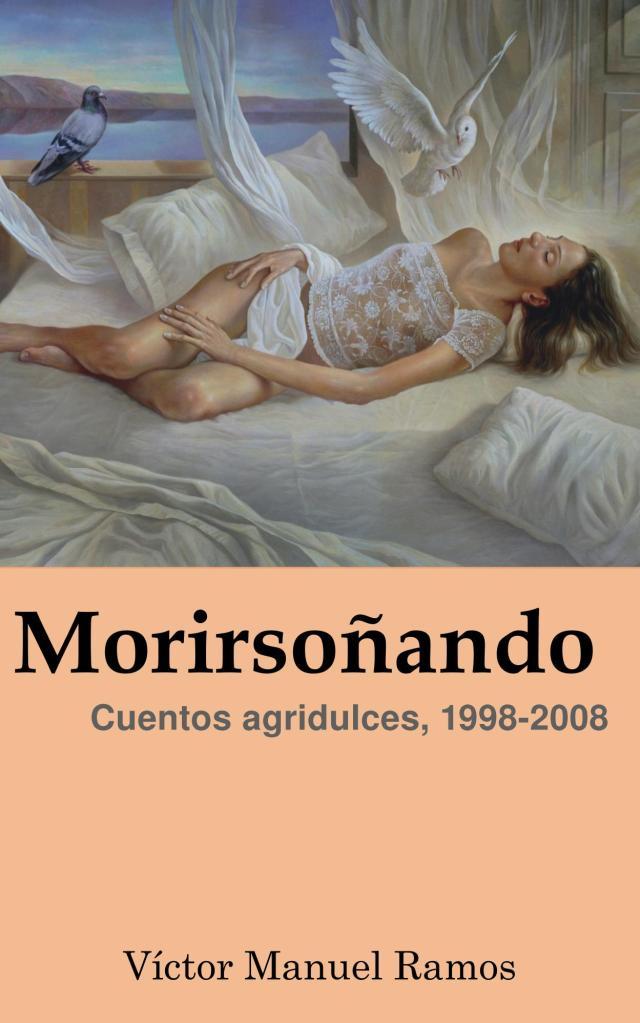 Morirsoñando: Cuentos agridulces, 1998-2008 - Víctor Manuel Ramos